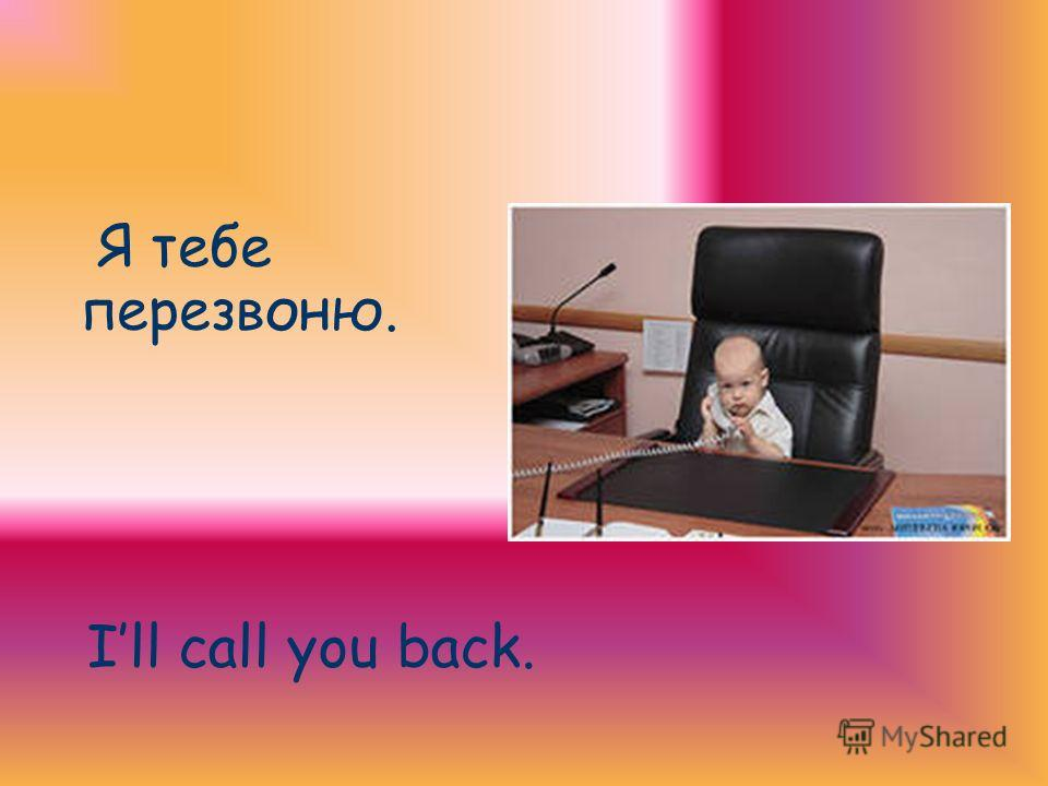 Я тебе перезвоню. Ill call you back.