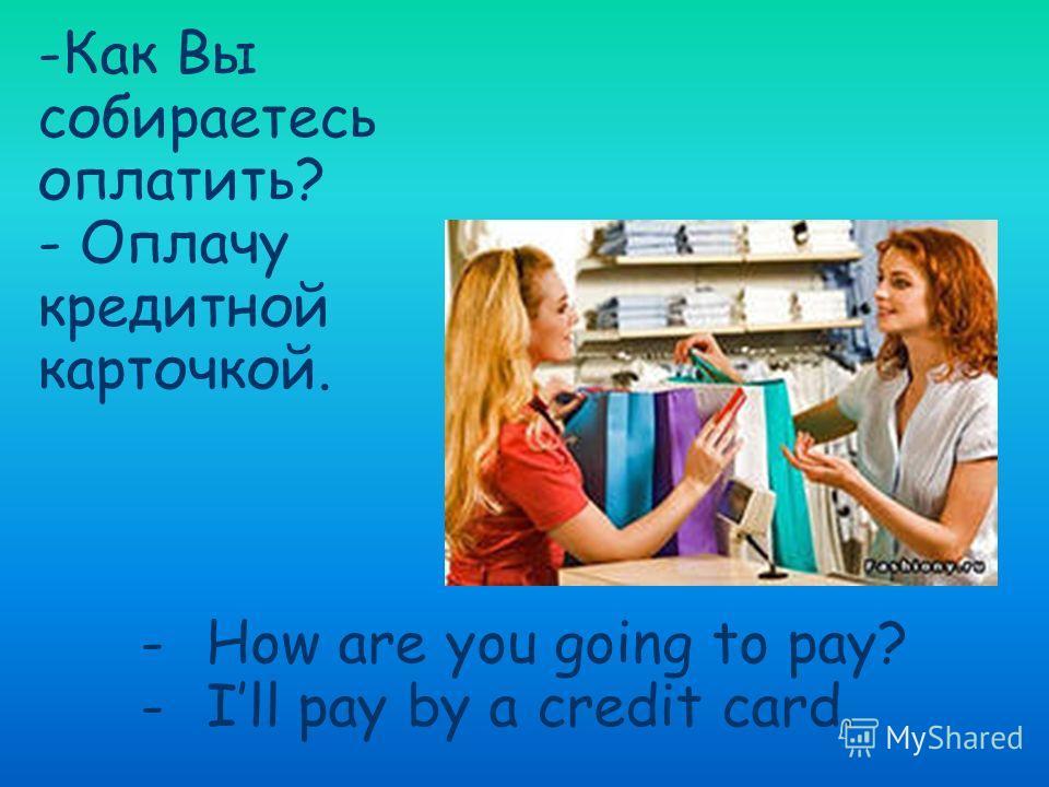 -Как Вы собираетесь оплатить? - Оплачу кредитной карточкой. -How are you going to pay? -Ill pay by a credit card.