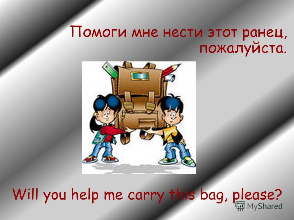 Помоги мне нести этот ранец, пожалуйста. Will you help me carry this bag, please?