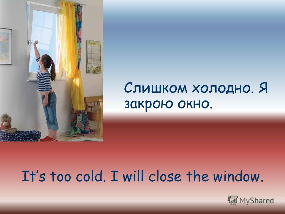 Слишком холодно. Я закрою окно. Its too cold. I will close the window.