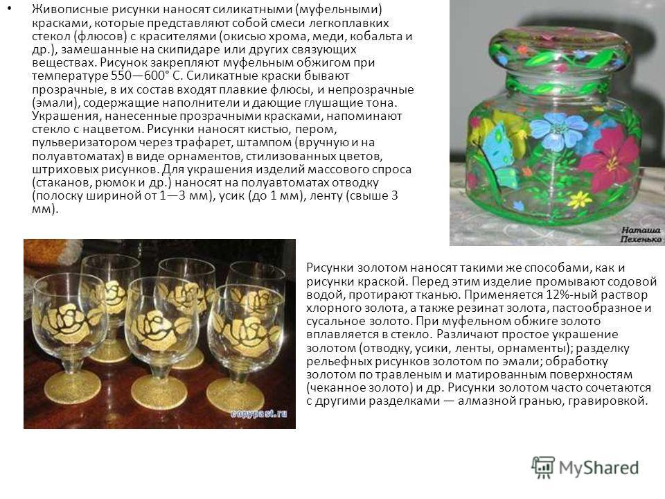 Живописные рисунки наносят силикатными (муфельными) красками, которые представляют собой смеси легкоплавких стекол (флюсов) с красителями (окисью хрома, меди, кобальта и др.), замешанные на скипидаре или других связующих веществах. Рисунок закрепляют