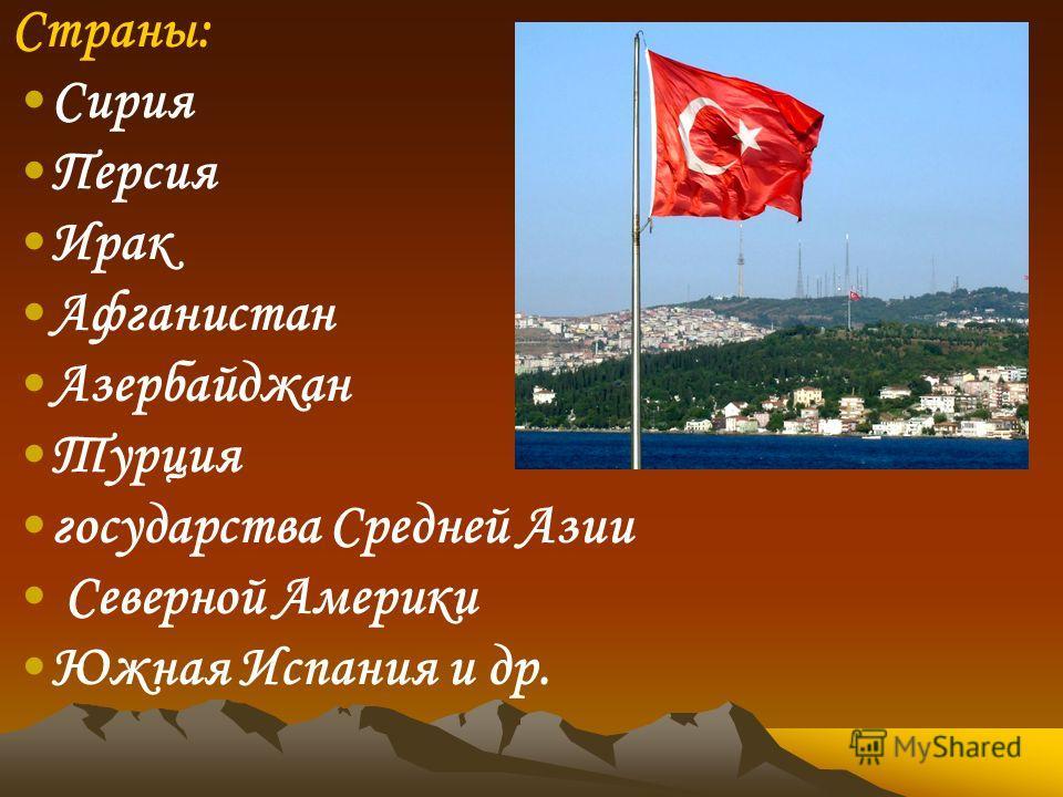 Страны: Сирия Персия Ирак Афганистан Азербайджан Турция государства Средней Азии Северной Америки Южная Испания и др.