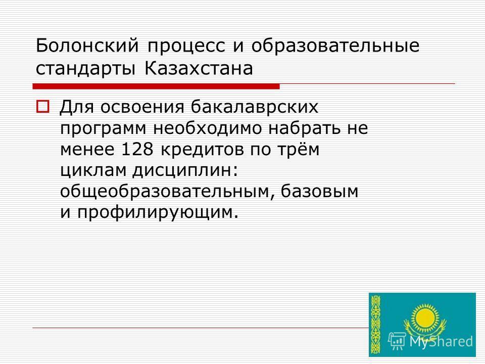 Болонский процесс и образовательные стандарты Казахстана Для освоения бакалаврских программ необходимо набрать не менее 128 кредитов по трём циклам дисциплин: общеобразовательным, базовым и профилирующим.