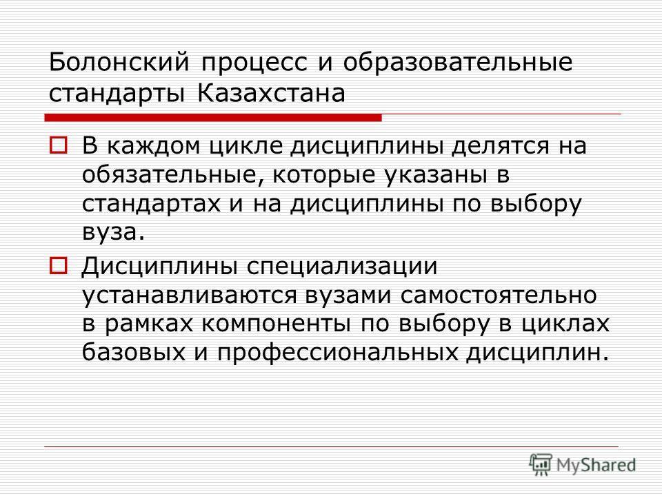 Болонский процесс и образовательные стандарты Казахстана В каждом цикле дисциплины делятся на обязательные, которые указаны в стандартах и на дисциплины по выбору вуза. Дисциплины специализации устанавливаются вузами самостоятельно в рамках компонент