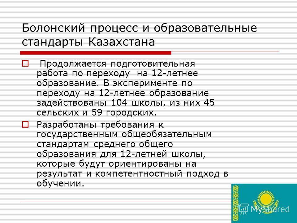 Болонский процесс и образовательные стандарты Казахстана Продолжается подготовительная работа по переходу на 12-летнее образование. В эксперименте по переходу на 12-летнее образование задействованы 104 школы, из них 45 сельских и 59 городских. Разраб