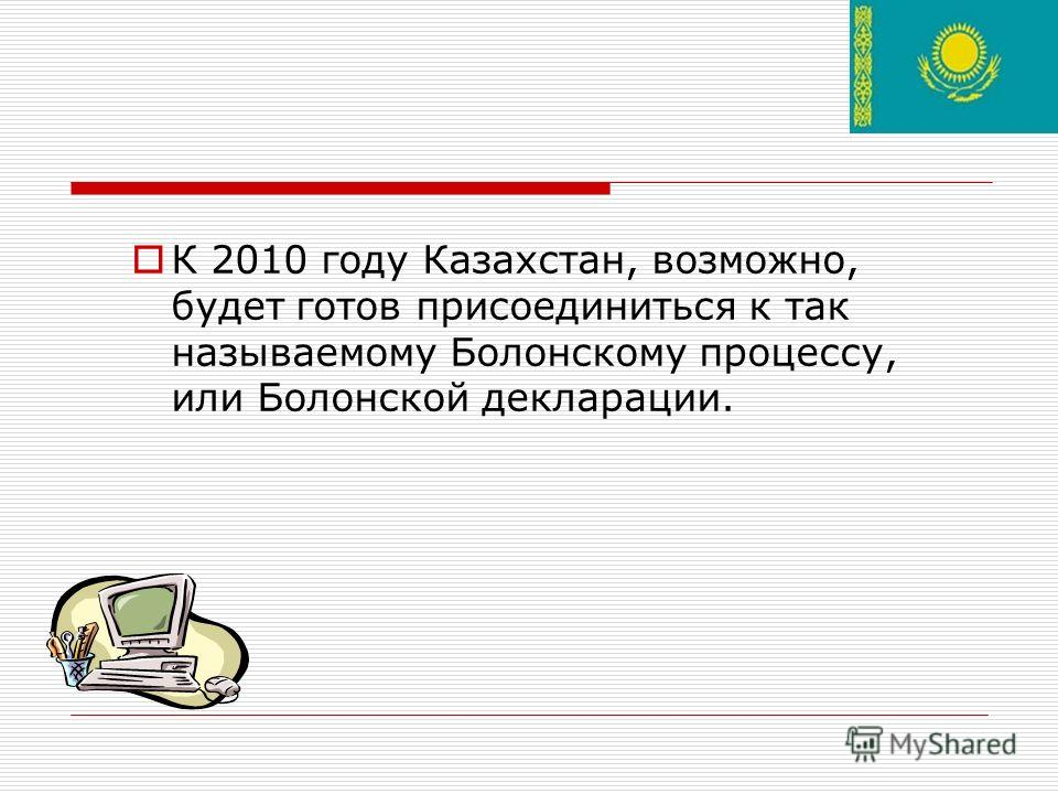 К 2010 году Казахстан, возможно, будет готов присоединиться к так называемому Болонскому процессу, или Болонской декларации.
