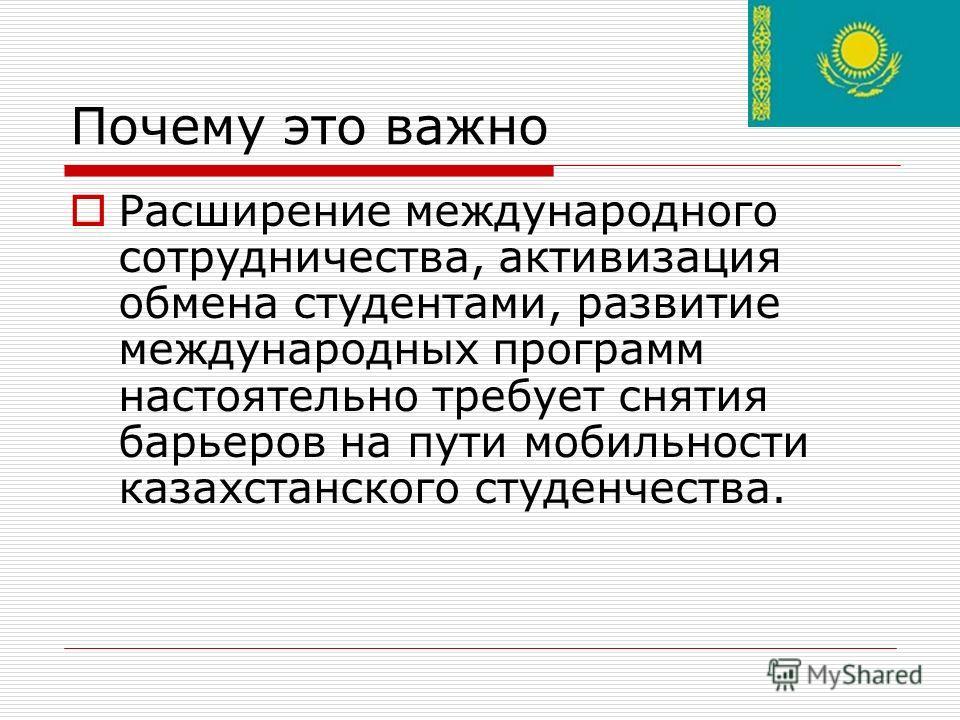 Почему это важно Расширение международного сотрудничества, активизация обмена студентами, развитие международных программ настоятельно требует снятия барьеров на пути мобильности казахстанского студенчества.