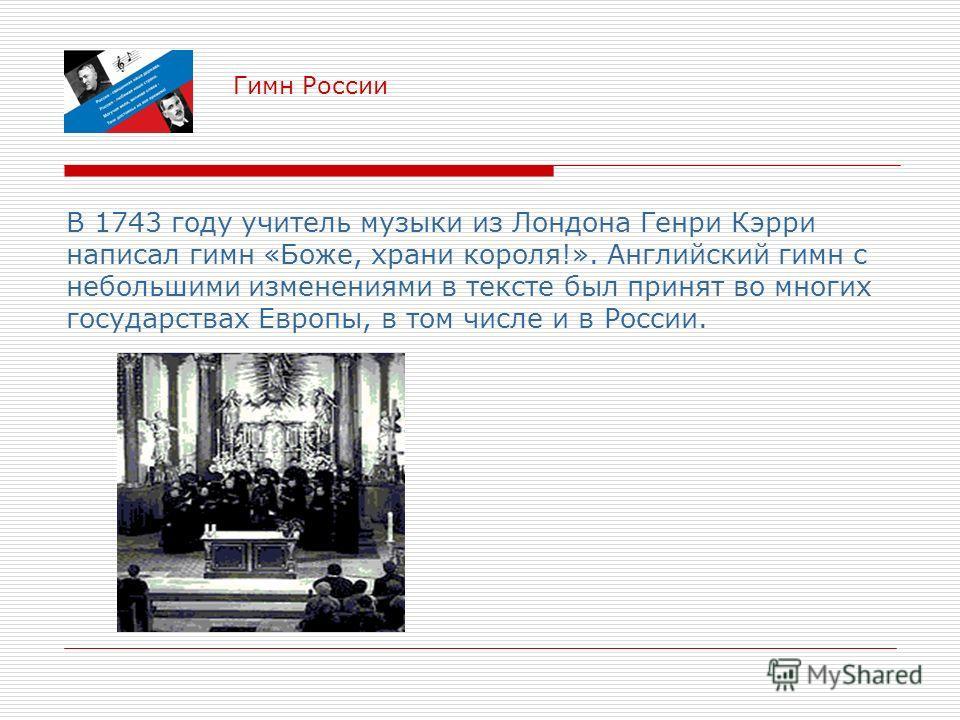 Гимн России В 1743 году учитель музыки из Лондона Генри Кэрри написал гимн «Боже, храни короля!». Английский гимн с небольшими изменениями в тексте был принят во многих государствах Европы, в том числе и в России.