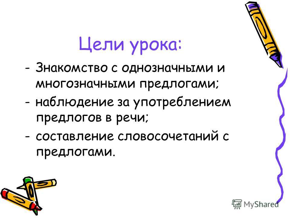 Цели урока: -Знакомство с однозначными и многозначными предлогами; -наблюдение за употреблением предлогов в речи; -составление словосочетаний с предлогами.