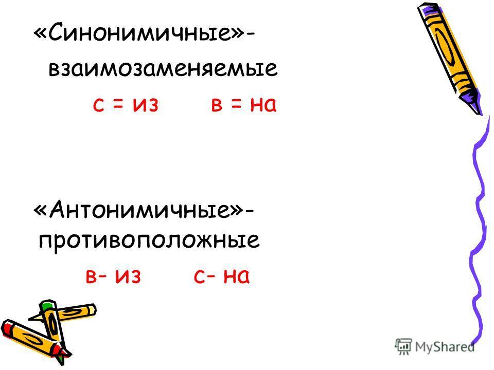 «Синонимичные»- взаимозаменяемые с = из в = на «Антонимичные»- противоположные в- из с- на