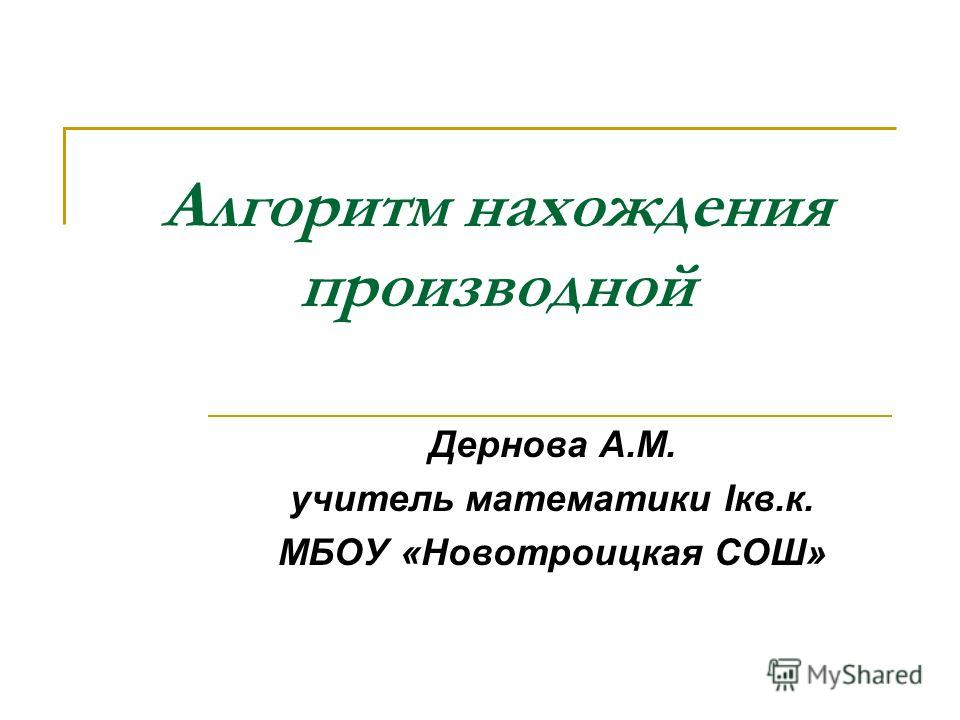 Алгоритм нахождения производной Дернова А.М. учитель математики Iкв.к. МБОУ «Новотроицкая СОШ»