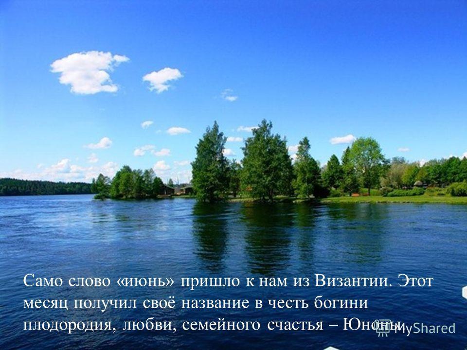 Само слово «июнь» пришло к нам из Византии. Этот месяц получил своё название в честь богини плодородия, любви, семейного счастья – Юноны.