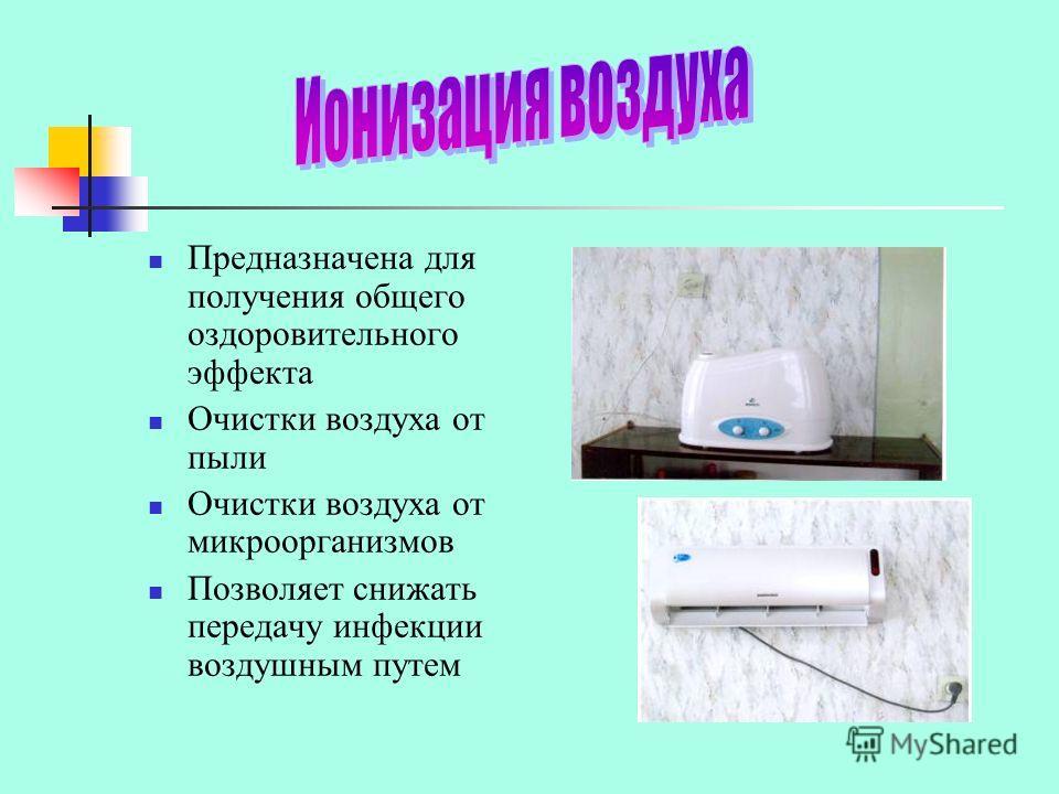 Предназначена для получения общего оздоровительного эффекта Очистки воздуха от пыли Очистки воздуха от микроорганизмов Позволяет снижать передачу инфекции воздушным путем