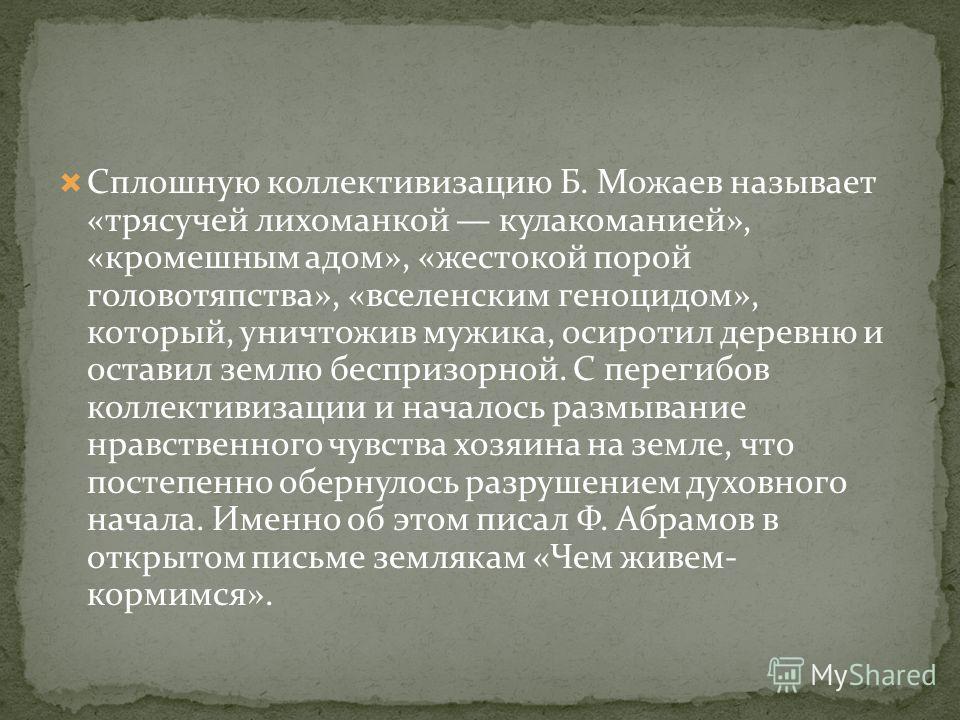 Сплошную коллективизацию Б. Можаев называет «трясучей лихоманкой кулакоманией», «кромешным адом», «жестокой порой головотяпства», «вселенским геноцидом», который, уничтожив мужика, осиротил деревню и оставил землю беспризорной. С перегибов коллективи