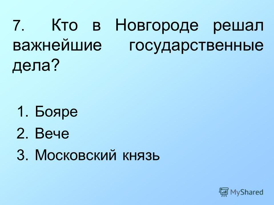 7. Кто в Новгороде решал важнейшие государственные дела? 1.Бояре 2.Вече 3.Московский князь