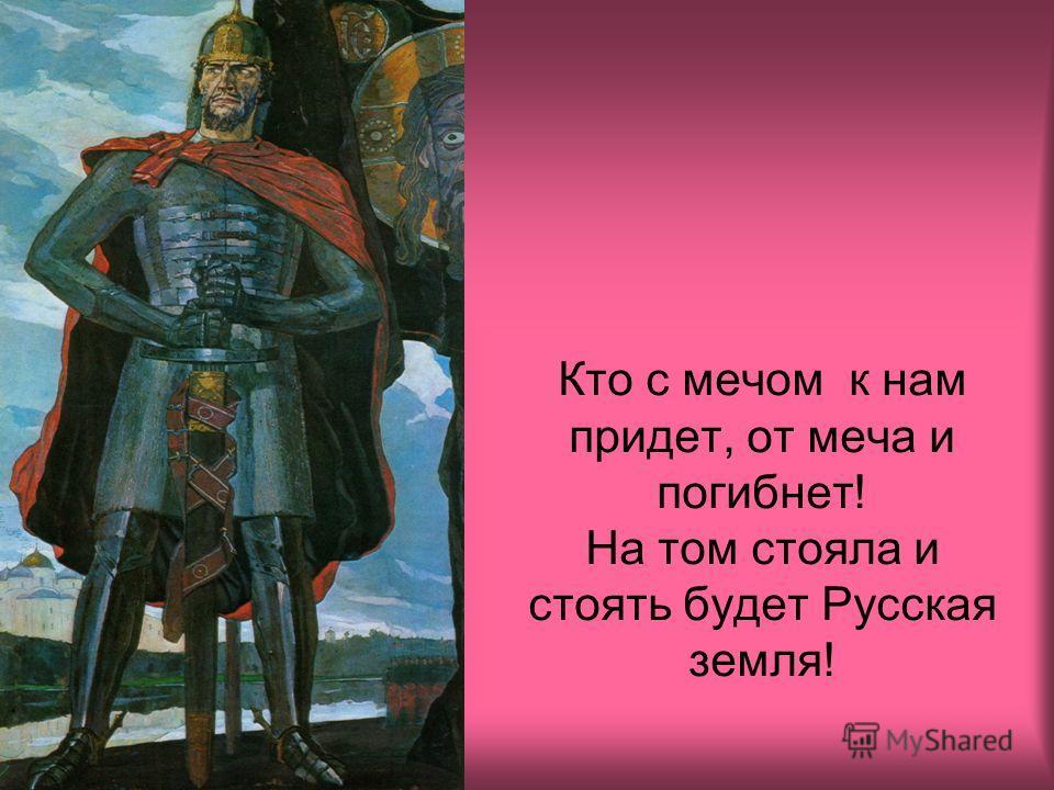 Кто с мечом к нам придет, от меча и погибнет! На том стояла и стоять будет Русская земля!