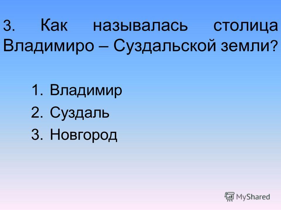3. Как называлась столица Владимиро – Суздальской земли ? 1.Владимир 2.Суздаль 3.Новгород