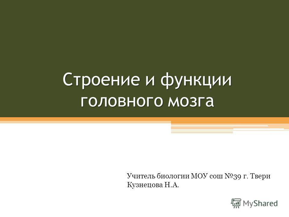 Строение и функции головного мозга Учитель биологии МОУ сош 39 г. Твери Кузнецова Н.А.