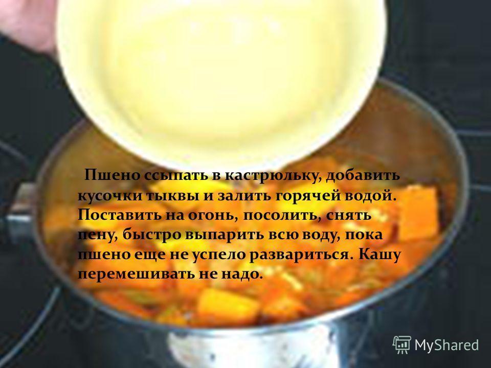 Пшено ссыпать в кастрюльку, добавить кусочки тыквы и залить горячей водой. Поставить на огонь, посолить, снять пену, быстро выпарить всю воду, пока пшено еще не успело развариться. Кашу перемешивать не надо.