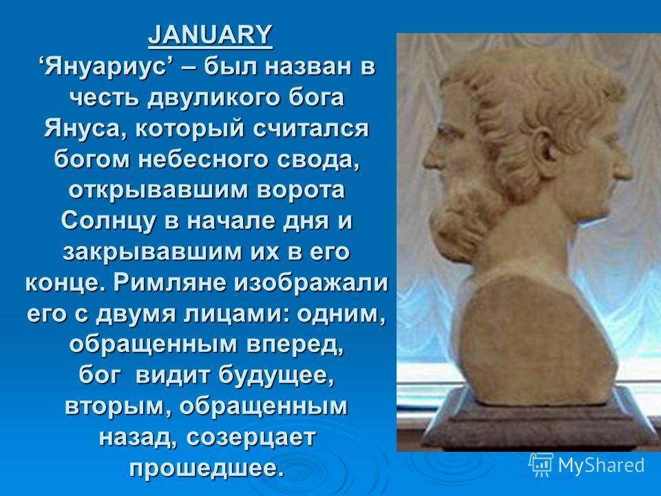JANUARYЯнуариус – был назван в честь двуликого бога Януса, который считался богом небесного свода, открывавшим ворота Солнцу в начале дня и закрывавшим их в его конце. Римляне изображали его с двумя лицами: одним, обращенным вперед, бог видит будущее