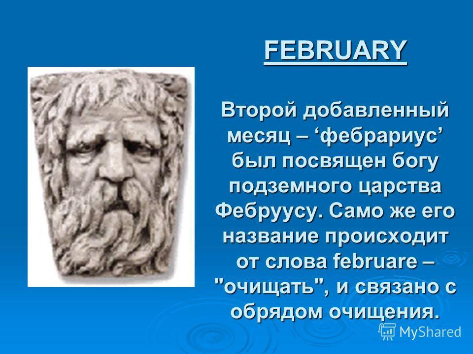 FEBRUARY Второй добавленный месяц – фебрариус был посвящен богу подземного царства Фебруусу. Само же его название происходит от слова februare – очищать, и связано с обрядом очищения.