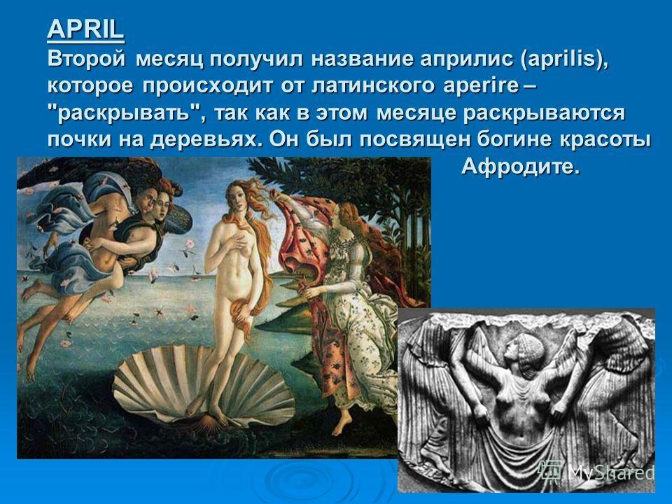 APRIL Второй месяц получил название априлис (aprilis), которое происходит от латинского aperire – раскрывать, так как в этом месяце раскрываются почки на деревьях. Он был посвящен богине красоты Афродите.