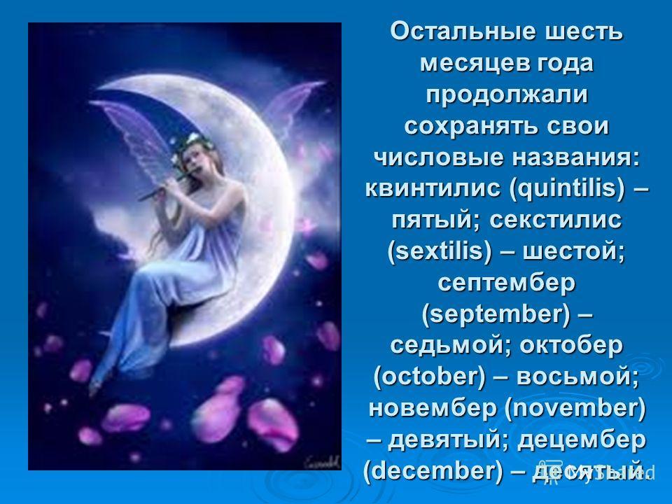 Остальные шесть месяцев года продолжали сохранять свои числовые названия: квинтилис (quintilis) – пятый; секстилис (sextilis) – шестой; септембер (september) – седьмой; октобер (october) – восьмой; новембер (november) – девятый; децембер (december) –