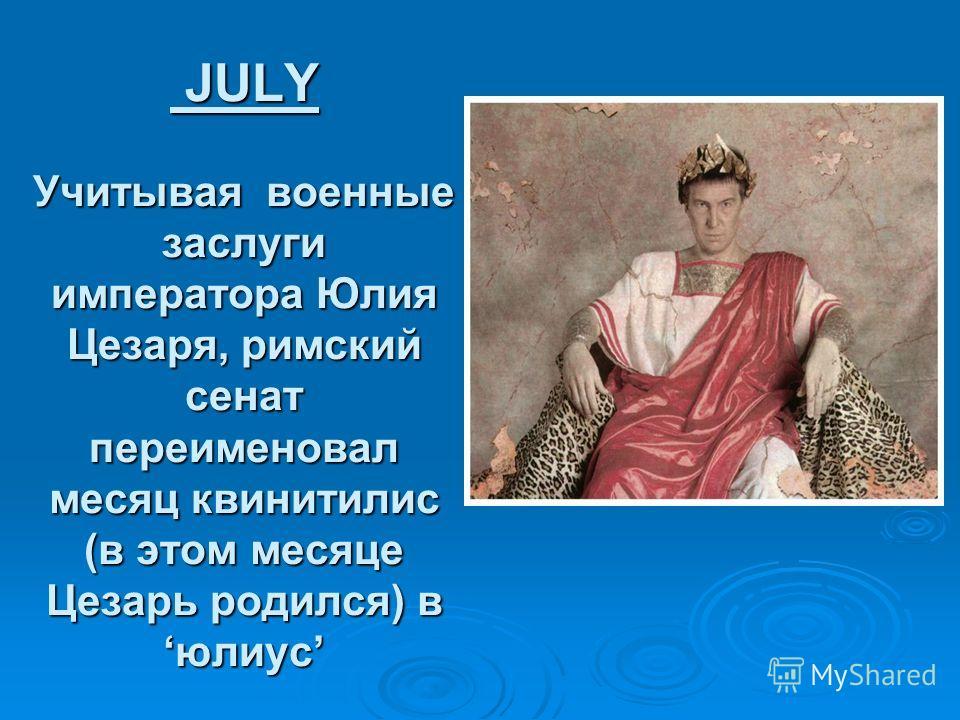 JULY Учитывая военные заслуги императора Юлия Цезаря, римский сенат переименовал месяц квинитилис (в этом месяце Цезарь родился) вюлиус JULY Учитывая военные заслуги императора Юлия Цезаря, римский сенат переименовал месяц квинитилис (в этом месяце Ц