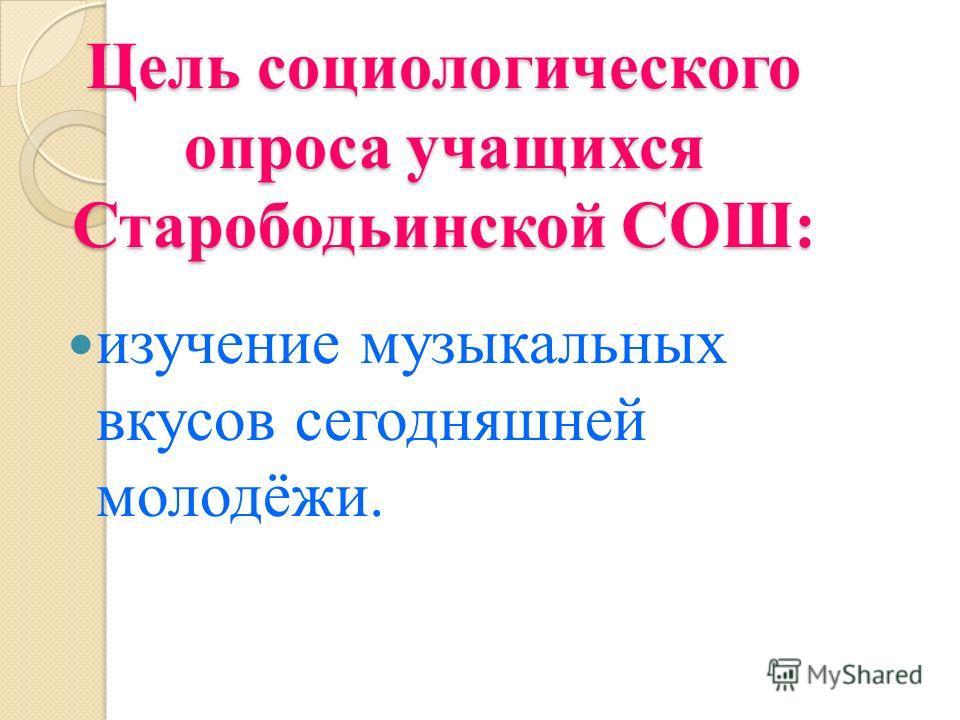 Цель социологического опроса учащихся Старободьинской СОШ: изучение музыкальных вкусов сегодняшней молодёжи.