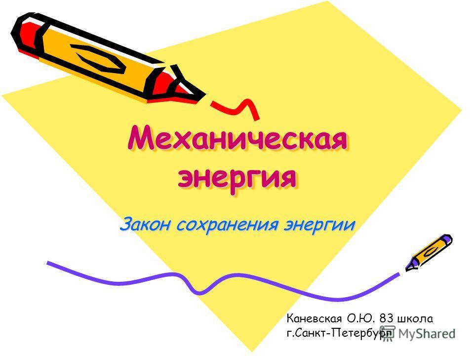 Механическая энергия Механическая энергия Закон сохранения энергии Каневская О.Ю. 83 школа г.Санкт-Петербург