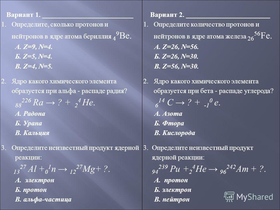 Вариант 1. __________________________ 1.Определите, сколько протонов и нейтронов в ядре атома бериллия 4 9 Ве. А. Z=9, N=4. Б. Z=5, N=4. В. Z=4, N=5. 2. Ядро какого химического элемента образуется при альфа - распаде радия? 88 226 Ra ? + 2 4 He. А. Р