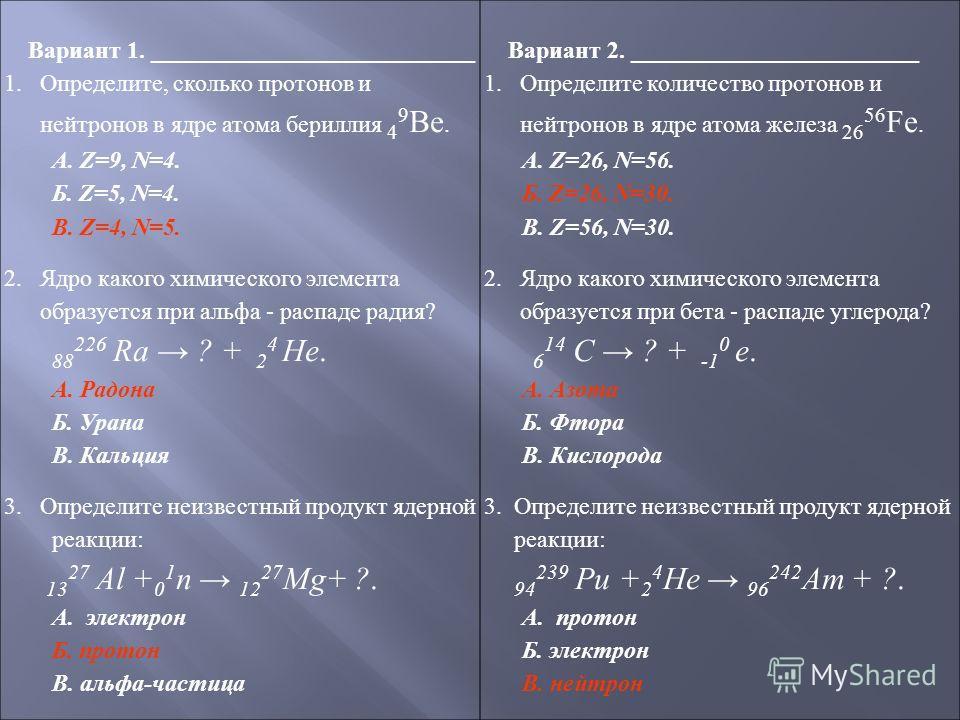 Вариант 1. ___________________________ 1.Определите, сколько протонов и нейтронов в ядре атома бериллия 4 9 Ве. А. Z=9, N=4. Б. Z=5, N=4. В. Z=4, N=5. 2. Ядро какого химического элемента образуется при альфа - распаде радия? 88 226 Ra ? + 2 4 He. А.