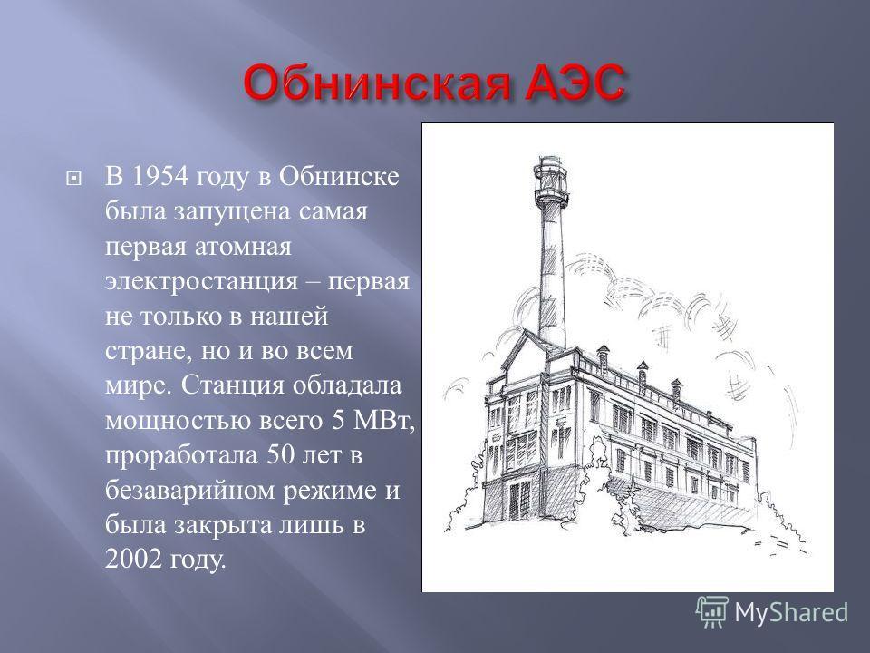 В 1954 году в Обнинске была запущена самая первая атомная электростанция – первая не только в нашей стране, но и во всем мире. Станция обладала мощностью всего 5 МВт, проработала 50 лет в безаварийном режиме и была закрыта лишь в 2002 году.