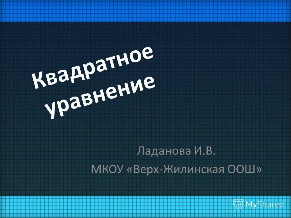 Квадратное уравнение Ладанова И.В. МКОУ «Верх-Жилинская ООШ»