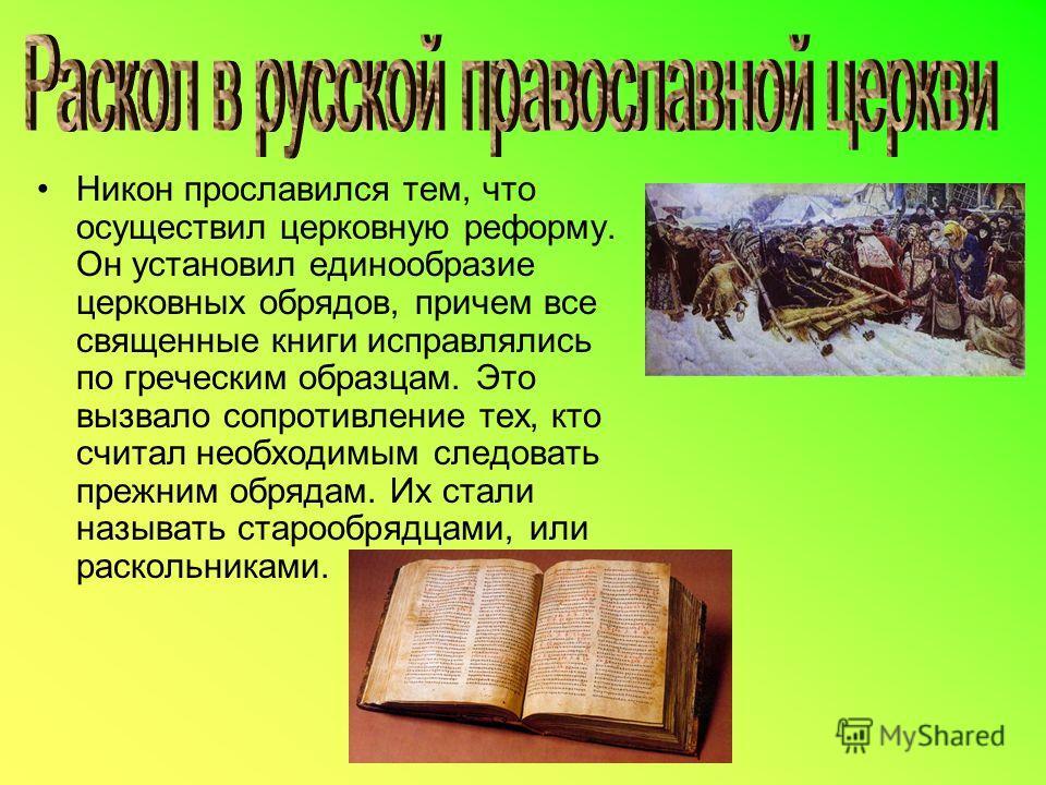 Никон прославился тем, что осуществил церковную реформу. Он установил единообразие церковных обрядов, причем все священные книги исправлялись по греческим образцам. Это вызвало сопротивление тех, кто считал необходимым следовать прежним обрядам. Их с