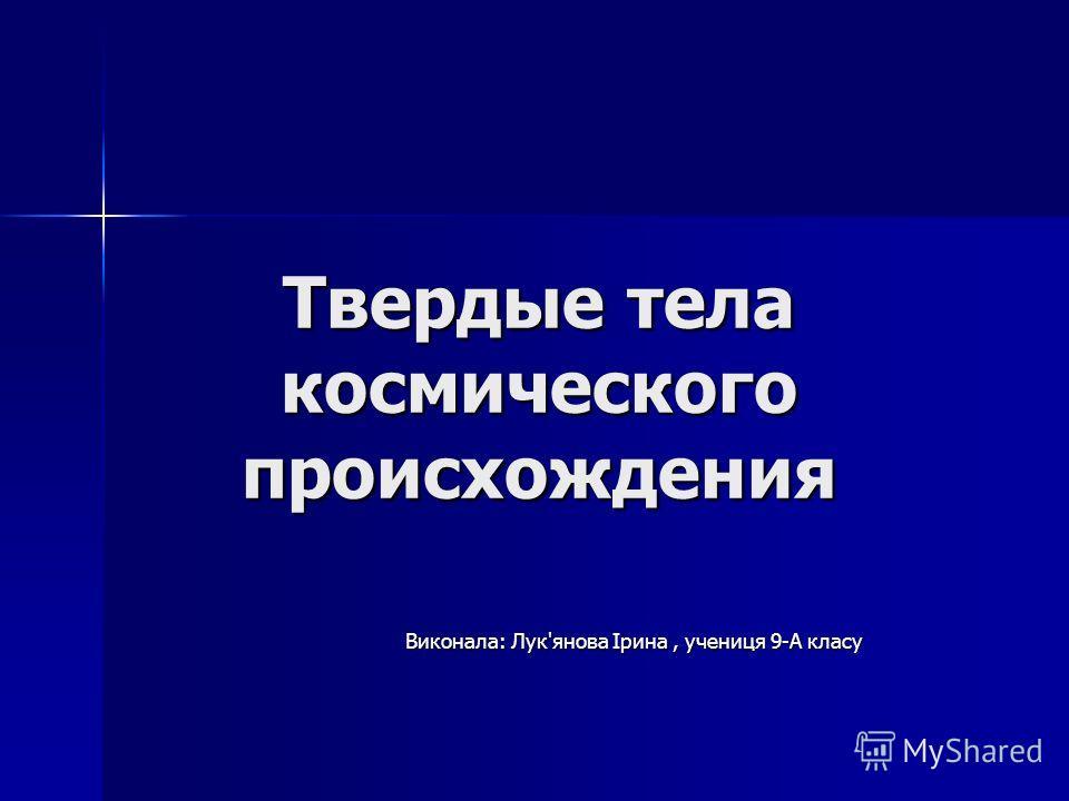 Твердые тела космического происхождения Виконала: Лук'янова Ірина, учениця 9-А класу