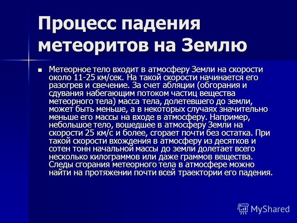 Процесс падения метеоритов на Землю Метеорное тело входит в атмосферу Земли на скорости около 11-25 км/сек. На такой скорости начинается его разогрев и свечение. За счет абляции (обгорания и сдувания набегающим потоком частиц вещества метеорного тела