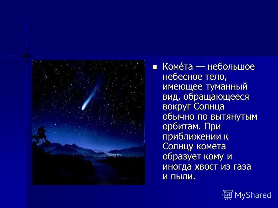 Коме́та небольшое небесное тело, имеющее туманный вид, обращающееся вокруг Солнца обычно по вытянутым орбитам. При приближении к Солнцу комета образует кому и иногда хвост из газа и пыли. Коме́та небольшое небесное тело, имеющее туманный вид, обращаю
