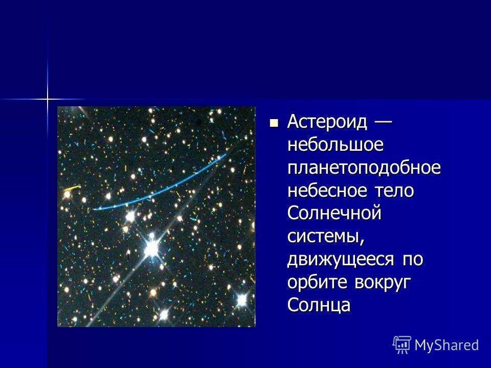 Астероид небольшое планетоподобное небесное тело Солнечной системы, движущееся по орбите вокруг Солнца Астероид небольшое планетоподобное небесное тело Солнечной системы, движущееся по орбите вокруг Солнца