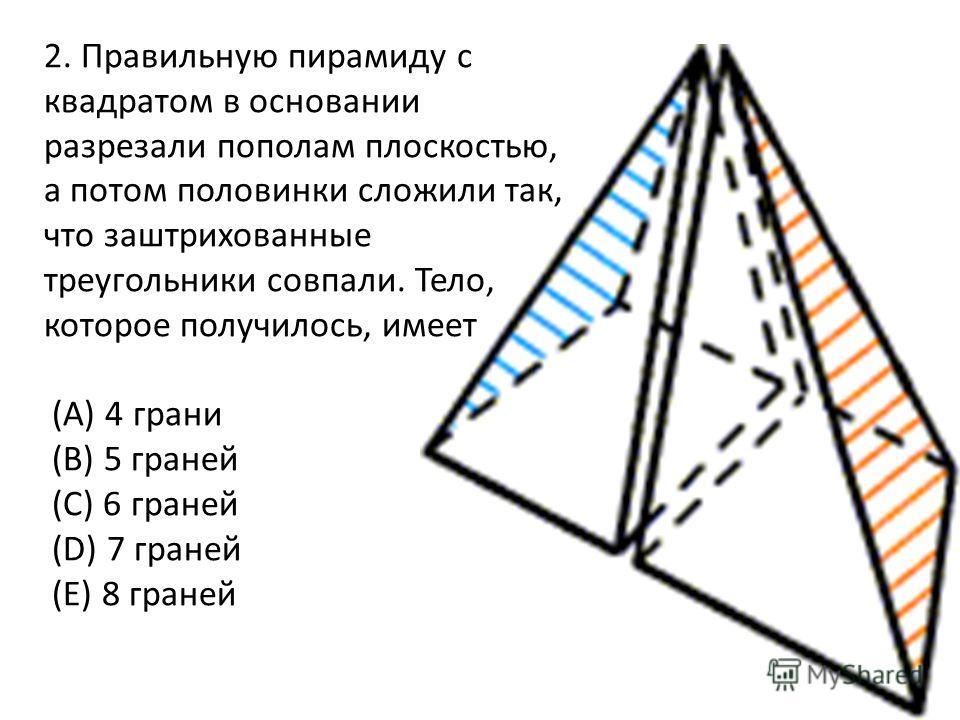 2. Правильную пирамиду с квадратом в основании разрезали пополам плоскостью, а потом половинки сложили так, что заштрихованные треугольники совпали. Тело, которое получилось, имеет (A) 4 грани (B) 5 граней (C) 6 граней (D) 7 граней (E) 8 граней