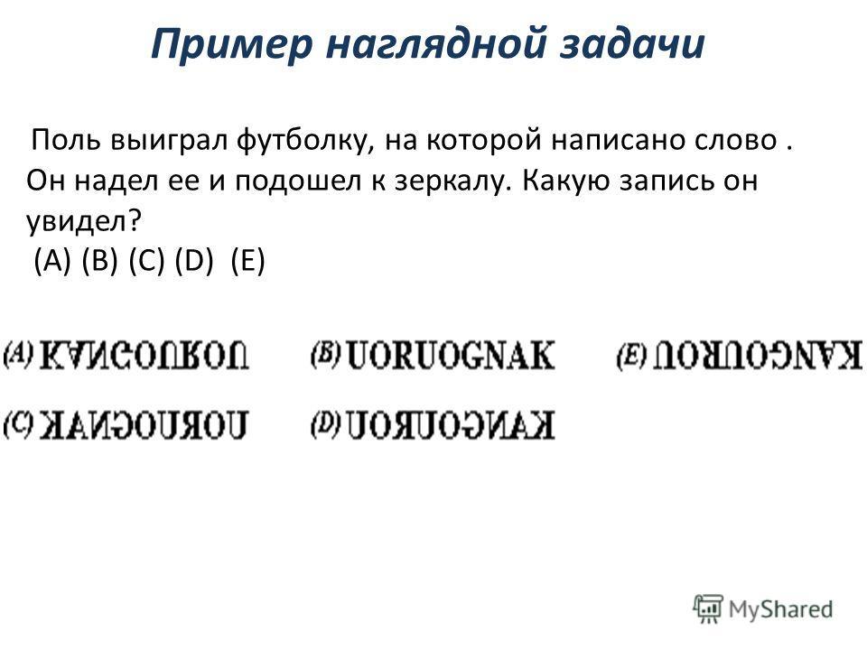 Пример наглядной задачи Поль выиграл футболку, на которой написано слово. Он надел ее и подошел к зеркалу. Какую запись он увидел? (A) (B) (C) (D) (E)