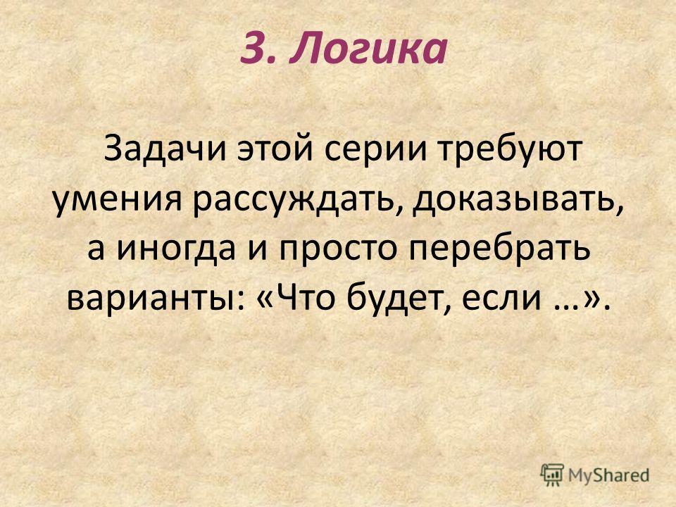 3. Логика Задачи этой серии требуют умения рассуждать, доказывать, а иногда и просто перебрать варианты: «Что будет, если …».