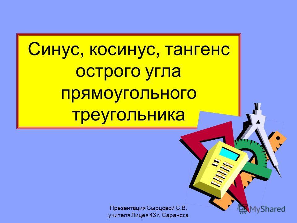Презентация Сырцовой С.В. учителя Лицея 43 г. Саранска Синус, косинус, тангенс острого угла прямоугольного треугольника