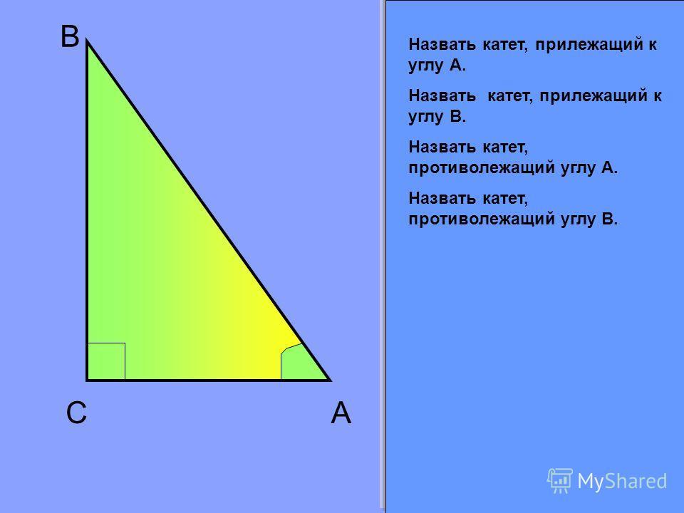 C B A Назвать катет, прилежащий к углу А. Назвать катет, прилежащий к углу В. Назвать катет, противолежащий углу А. Назвать катет, противолежащий углу В.