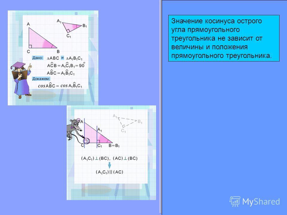 Значение косинуса острого угла прямоугольного треугольника не зависит от величины и положения прямоугольного треугольника.