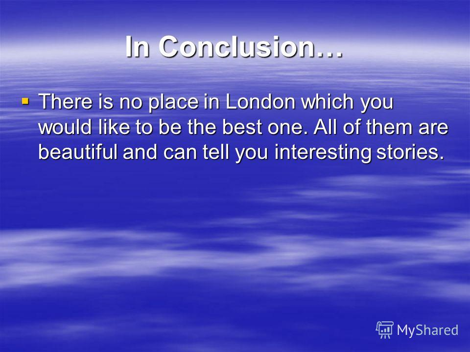 In Conclusion… There is no place in London which you would like to be the best one. All of them are beautiful and can tell you interesting stories. There is no place in London which you would like to be the best one. All of them are beautiful and can