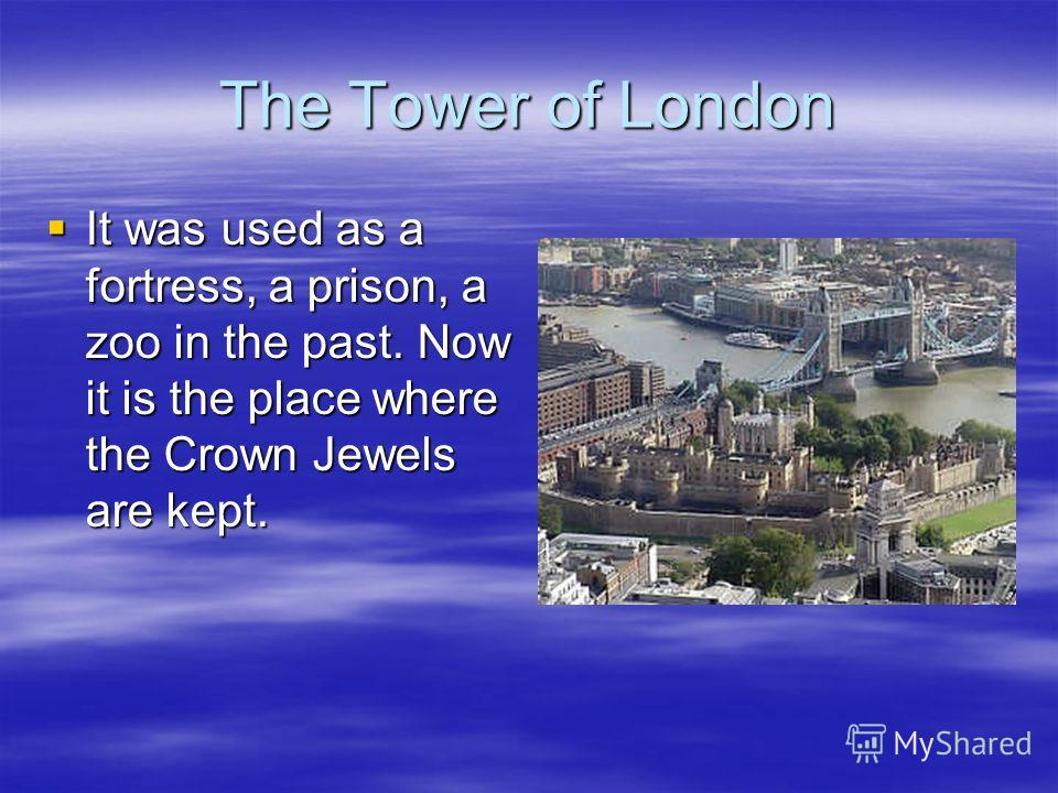The Tower of London It was used as a fortress, a prison, a zoo in the past. Now it is the place where the Crown Jewels are kept. It was used as a fortress, a prison, a zoo in the past. Now it is the place where the Crown Jewels are kept.