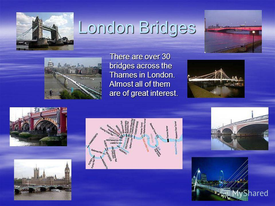 London Bridges There are over 30 bridges across the Thames in London. Almost all of them are of great interest. There are over 30 bridges across the Thames in London. Almost all of them are of great interest.