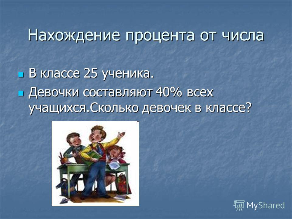 Нахождение процента от числа В классе 25 ученика. В классе 25 ученика. Девочки составляют 40% всех учащихся.Сколько девочек в классе? Девочки составляют 40% всех учащихся.Сколько девочек в классе?