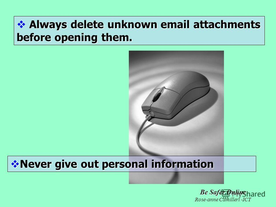 Be Safer Online Rose-anne Camilleri -ICT Always delete unknown email attachments before opening them. Never give out personal information Never give out personal information